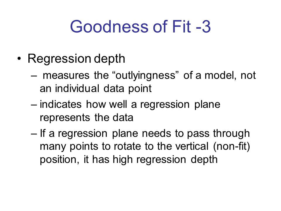 "Goodness of Fit -3 Regression depth – measures the ""outlyingness"" of a model, not an individual data point –indicates how well a regression plane repr"