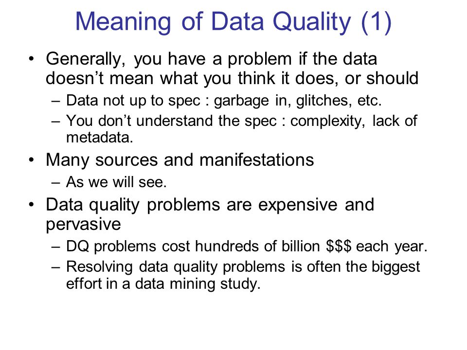 Meaning of Data Quality (1) Generally, you have a problem if the data doesn't mean what you think it does, or should –Data not up to spec : garbage in