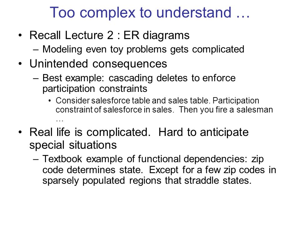 Too complex to understand … Recall Lecture 2 : ER diagrams –Modeling even toy problems gets complicated Unintended consequences –Best example: cascading deletes to enforce participation constraints Consider salesforce table and sales table.