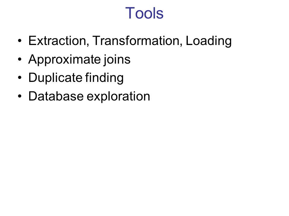 Tools Extraction, Transformation, Loading Approximate joins Duplicate finding Database exploration