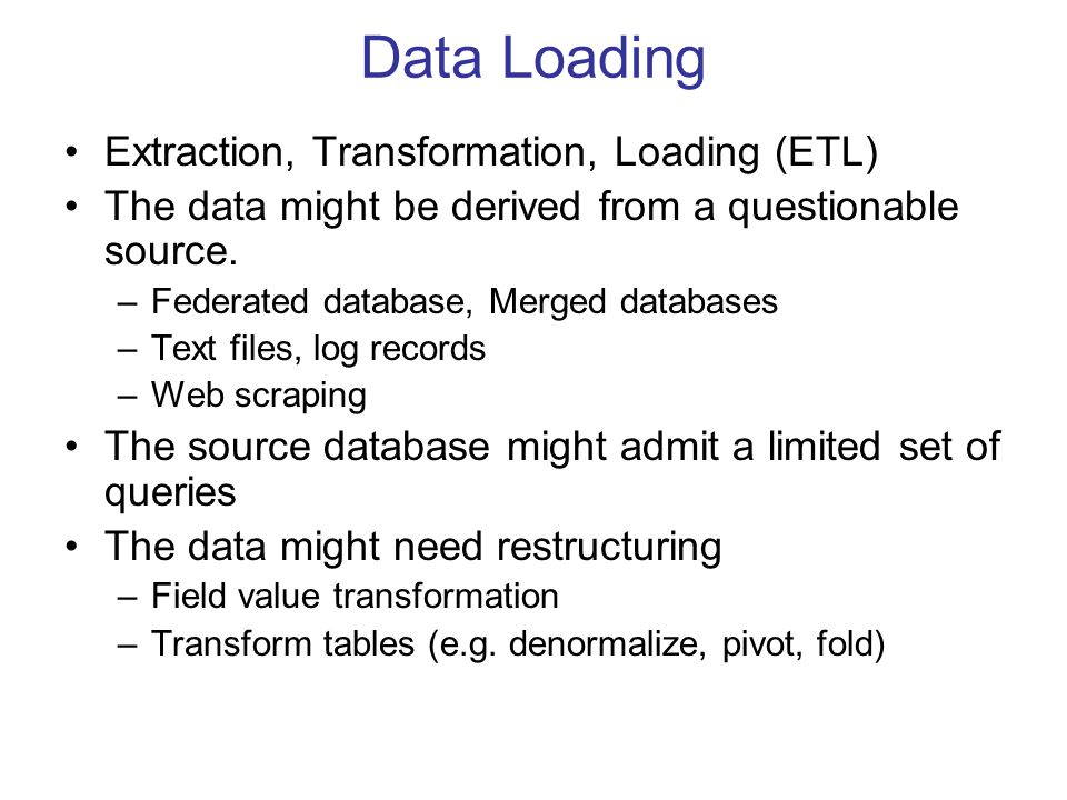Data Loading Extraction, Transformation, Loading (ETL) The data might be derived from a questionable source. –Federated database, Merged databases –Te