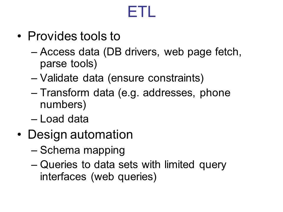 ETL Provides tools to –Access data (DB drivers, web page fetch, parse tools) –Validate data (ensure constraints) –Transform data (e.g. addresses, phon