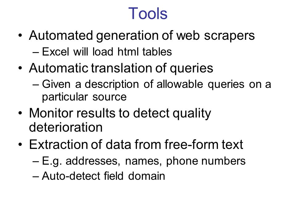 Tools Automated generation of web scrapers –Excel will load html tables Automatic translation of queries –Given a description of allowable queries on a particular source Monitor results to detect quality deterioration Extraction of data from free-form text –E.g.