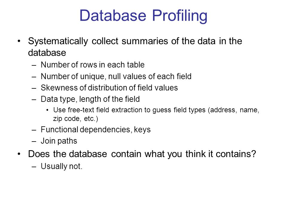 Database Profiling Systematically collect summaries of the data in the database –Number of rows in each table –Number of unique, null values of each field –Skewness of distribution of field values –Data type, length of the field Use free-text field extraction to guess field types (address, name, zip code, etc.) –Functional dependencies, keys –Join paths Does the database contain what you think it contains.