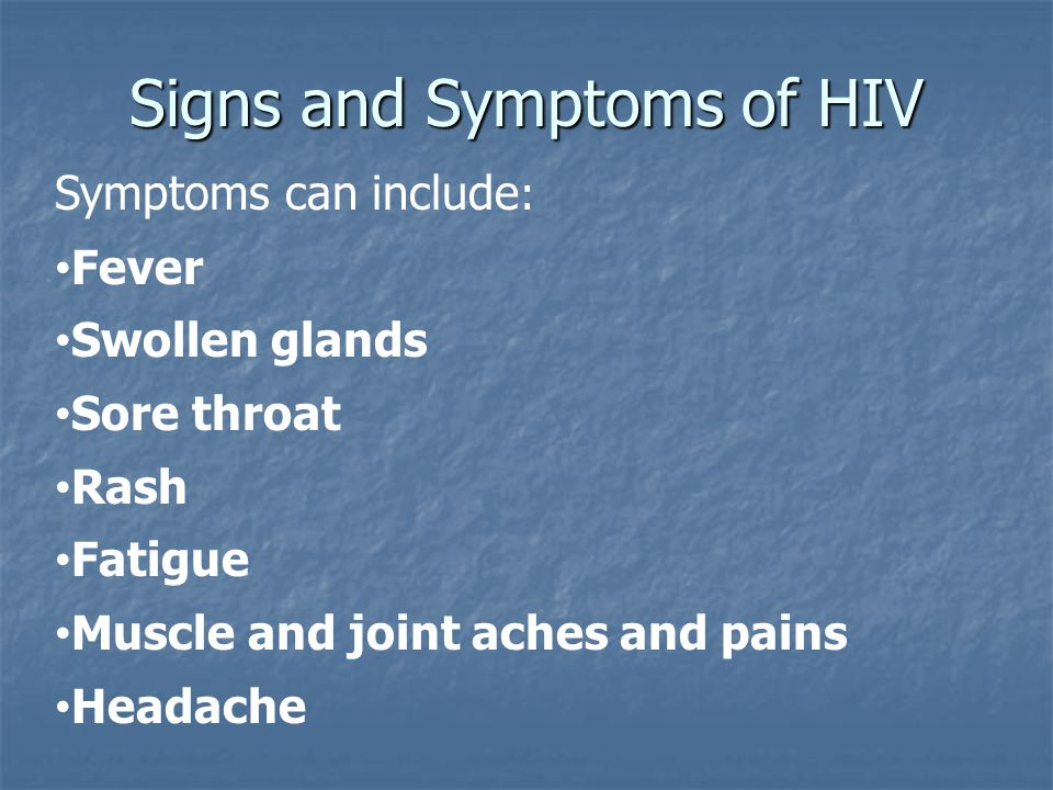 Signs and Symptoms of HIV Symptoms can include : Fever Swollen glands Sore throat Rash Fatigue Muscle and joint aches and pains Headache