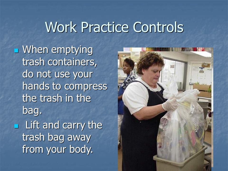 Work Practice Controls When emptying trash containers, do not use your hands to compress the trash in the bag.