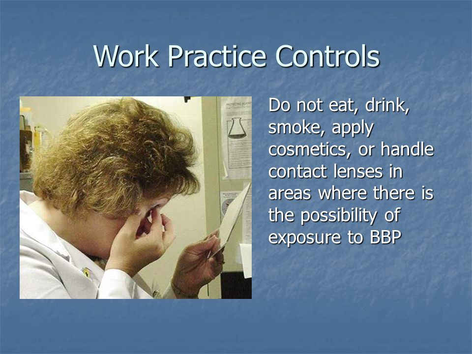 Do not eat, drink, smoke, apply cosmetics, or handle contact lenses in areas where there is the possibility of exposure to BBP Work Practice Controls
