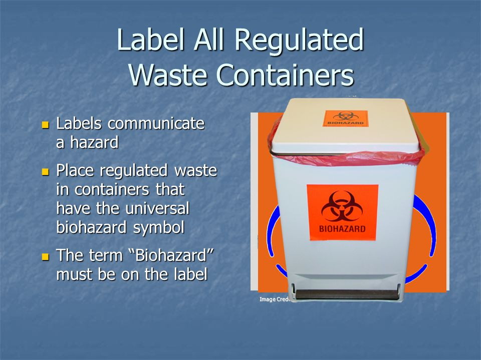 Label All Regulated Waste Containers Labels communicate a hazard Labels communicate a hazard Place regulated waste in containers that have the universal biohazard symbol Place regulated waste in containers that have the universal biohazard symbol The term Biohazard must be on the label The term Biohazard must be on the label Image Credit: OSHA