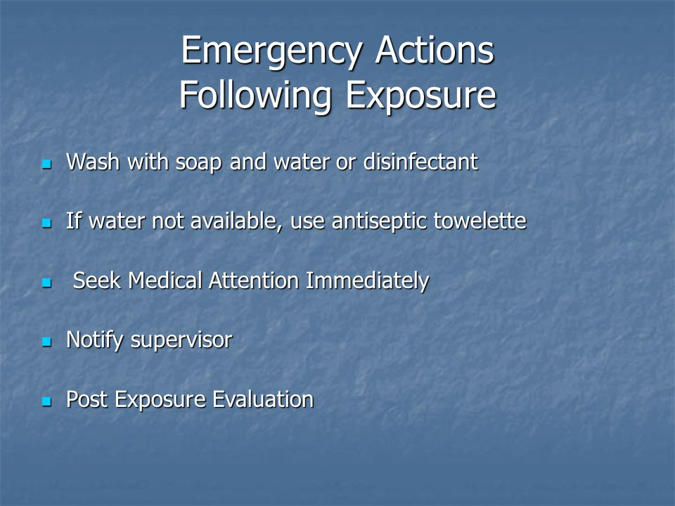 Emergency Actions Following Exposure Wash with soap and water or disinfectant Wash with soap and water or disinfectant If water not available, use antiseptic towelette If water not available, use antiseptic towelette Seek Medical Attention Immediately Seek Medical Attention Immediately Notify supervisor Notify supervisor Post Exposure Evaluation Post Exposure Evaluation