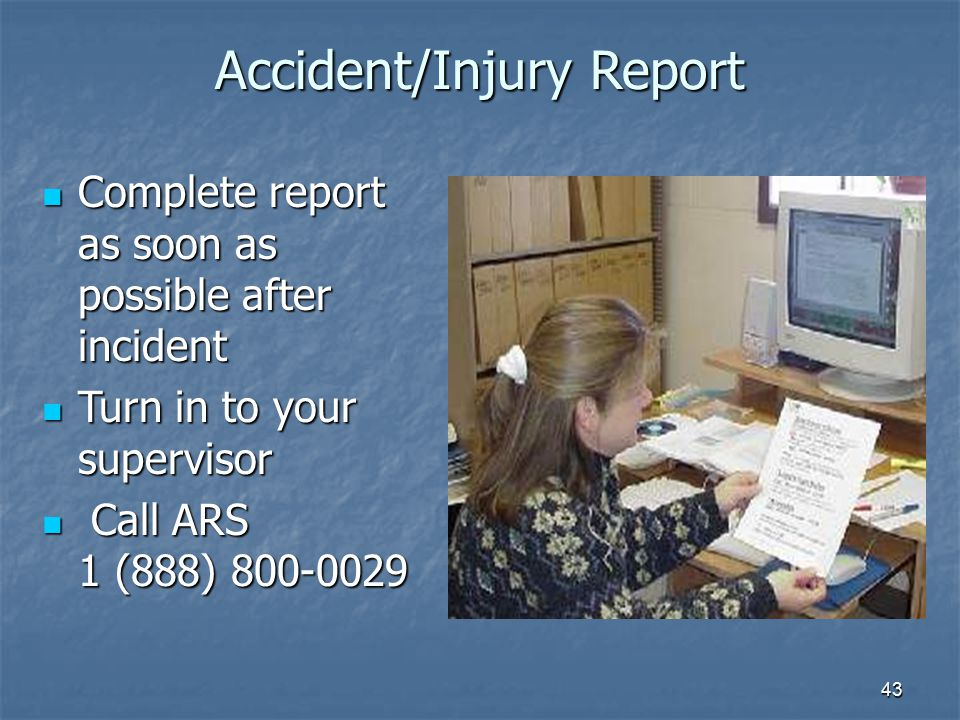 43 Accident/Injury Report Complete report as soon as possible after incident Complete report as soon as possible after incident Turn in to your supervisor Turn in to your supervisor Call ARS 1 (888) 800-0029 Call ARS 1 (888) 800-0029