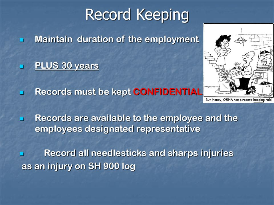 Record Keeping Maintain duration of the employment Maintain duration of the employment PLUS 30 years PLUS 30 years Records must be kept CONFIDENTIAL.