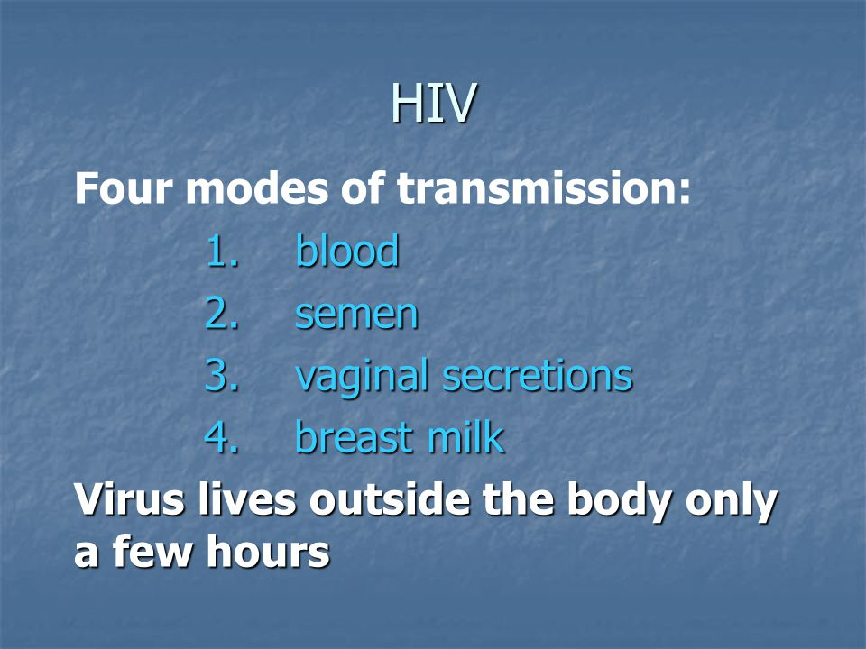 HIV Four modes of transmission: 1. blood 2. semen 3.