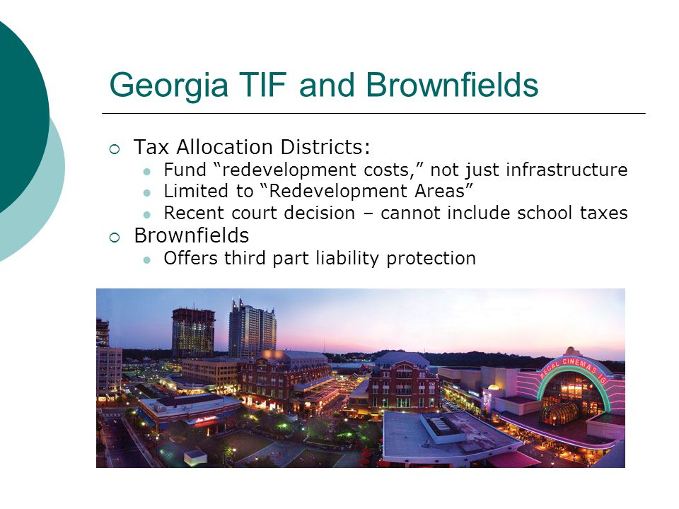 Georgia TIF and Brownfields  Tax Allocation Districts: Fund redevelopment costs, not just infrastructure Limited to Redevelopment Areas Recent court decision – cannot include school taxes  Brownfields Offers third part liability protection