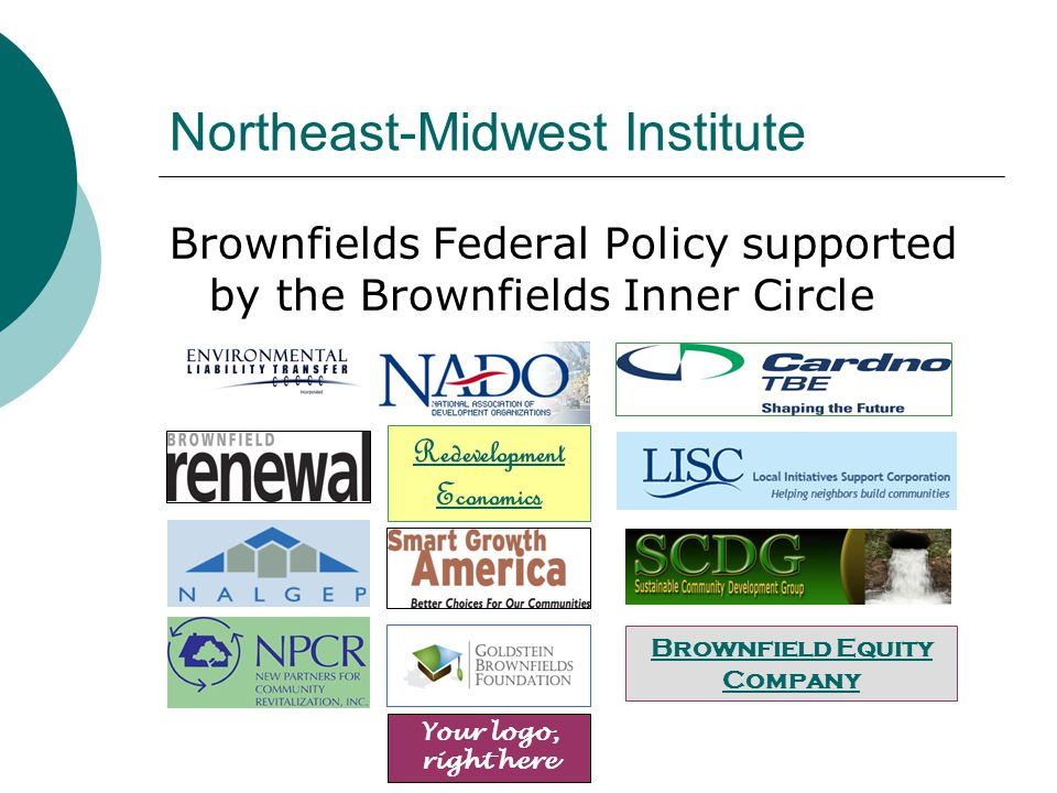 Northeast-Midwest Institute Brownfields Federal Policy supported by the Brownfields Inner Circle Redevelopment Economics Brownfield Equity Company Your logo, right here