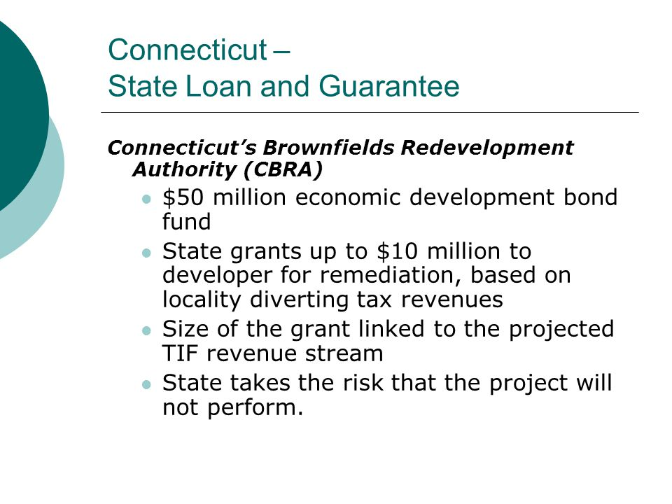Connecticut – State Loan and Guarantee Connecticut's Brownfields Redevelopment Authority (CBRA) $50 million economic development bond fund State grants up to $10 million to developer for remediation, based on locality diverting tax revenues Size of the grant linked to the projected TIF revenue stream State takes the risk that the project will not perform.