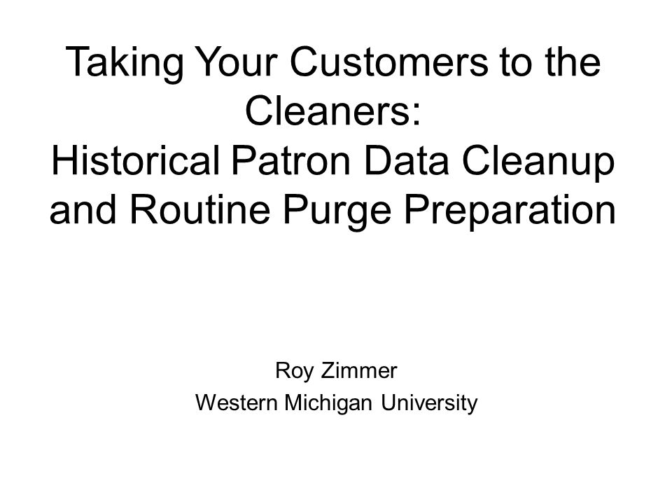 Taking Your Customers to the Cleaners: Historical Patron Data Cleanup and Routine Purge Preparation Roy Zimmer Western Michigan University