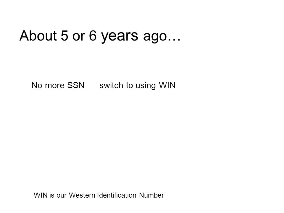 About 5 or 6 years ago… No more SSN switch to using WIN WIN is our Western Identification Number