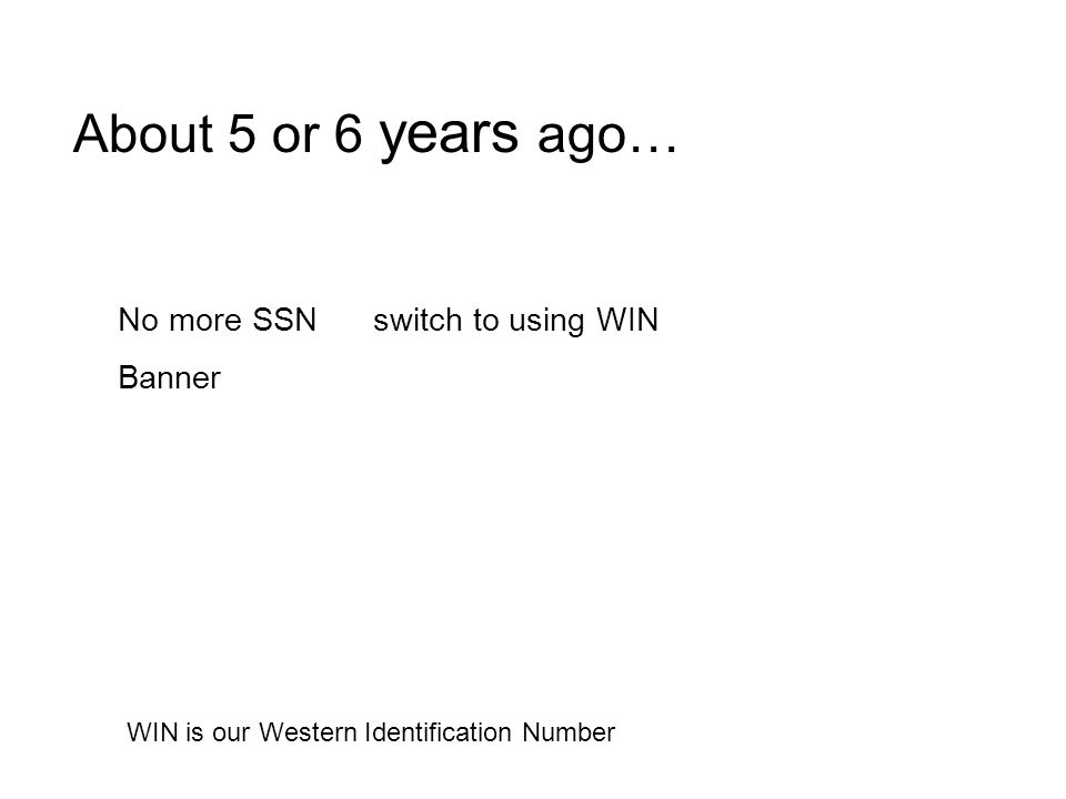 About 5 or 6 years ago… No more SSN switch to using WIN Banner WIN is our Western Identification Number