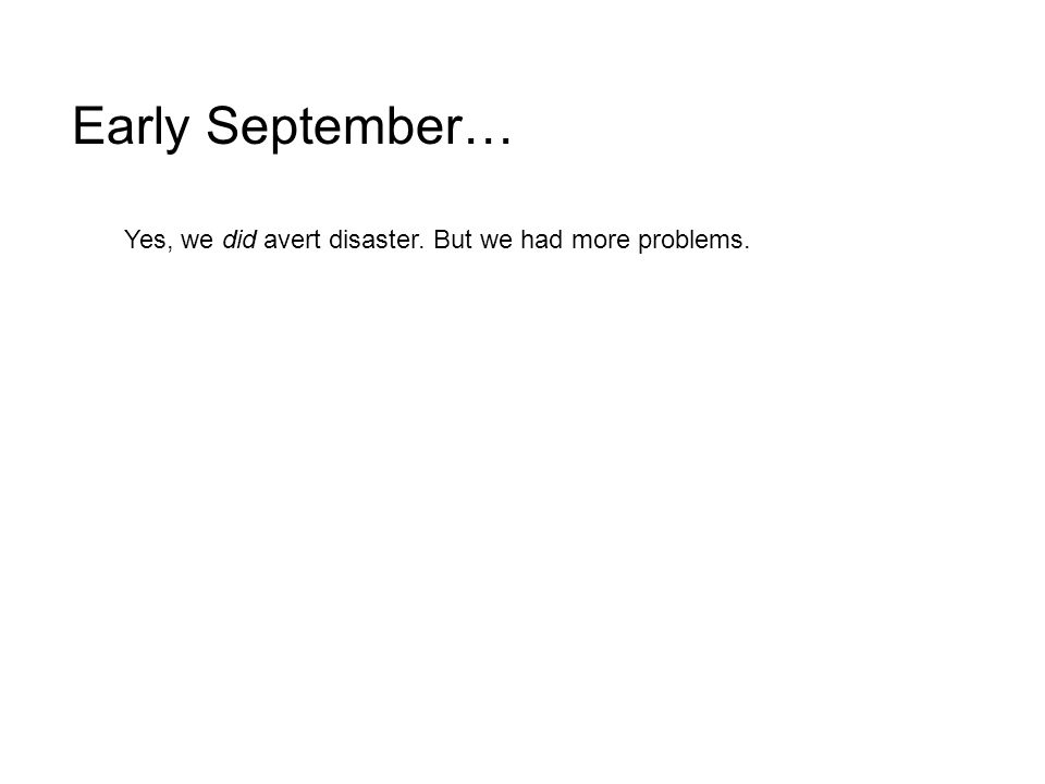 Yes, we did avert disaster. But we had more problems. Early September…