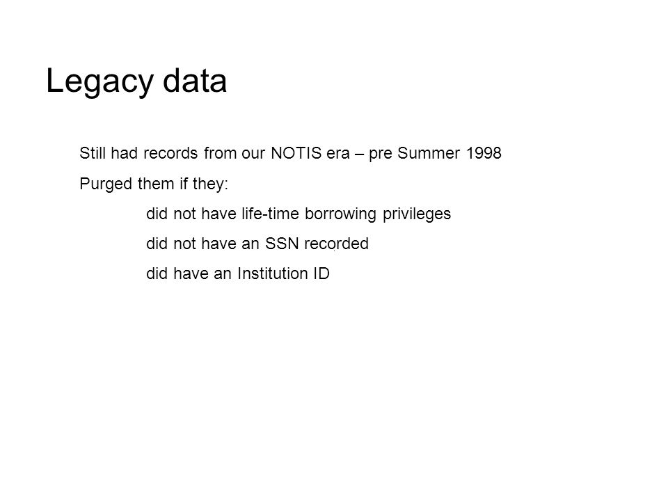 Still had records from our NOTIS era – pre Summer 1998 Purged them if they: did not have life-time borrowing privileges did not have an SSN recorded did have an Institution ID Legacy data