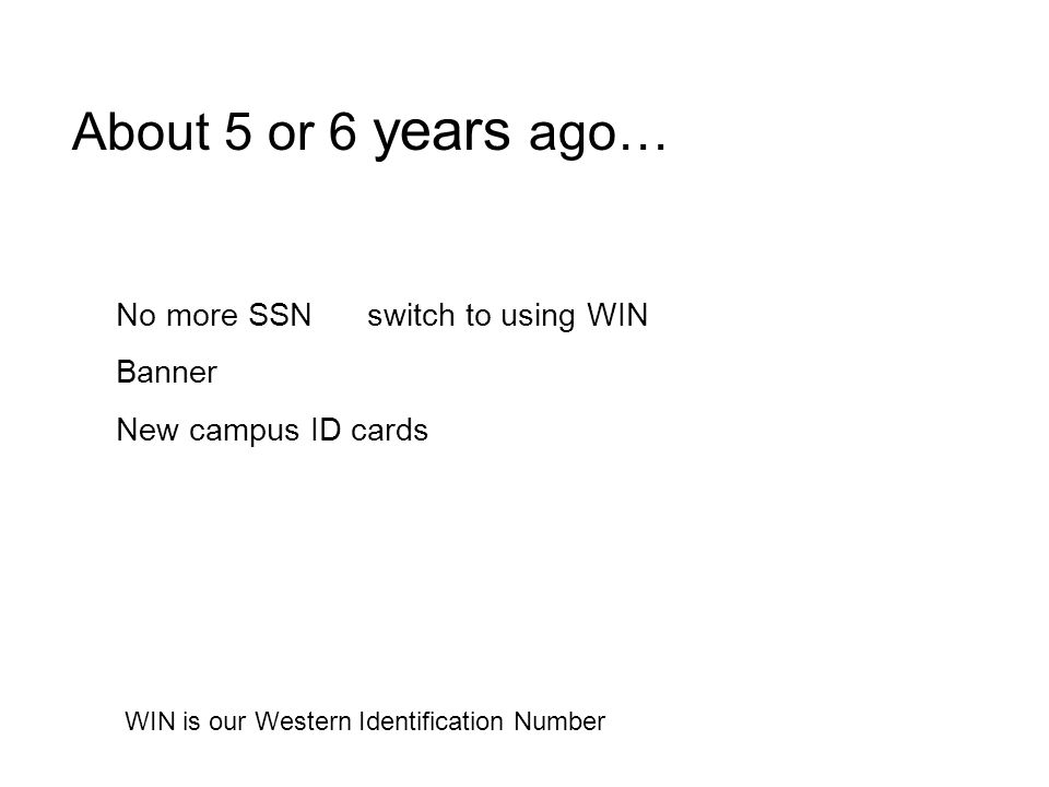 About 5 or 6 years ago… No more SSN switch to using WIN Banner New campus ID cards WIN is our Western Identification Number
