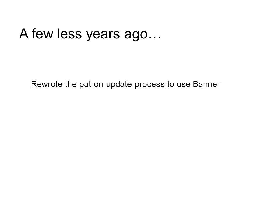 A few less years ago… Rewrote the patron update process to use Banner