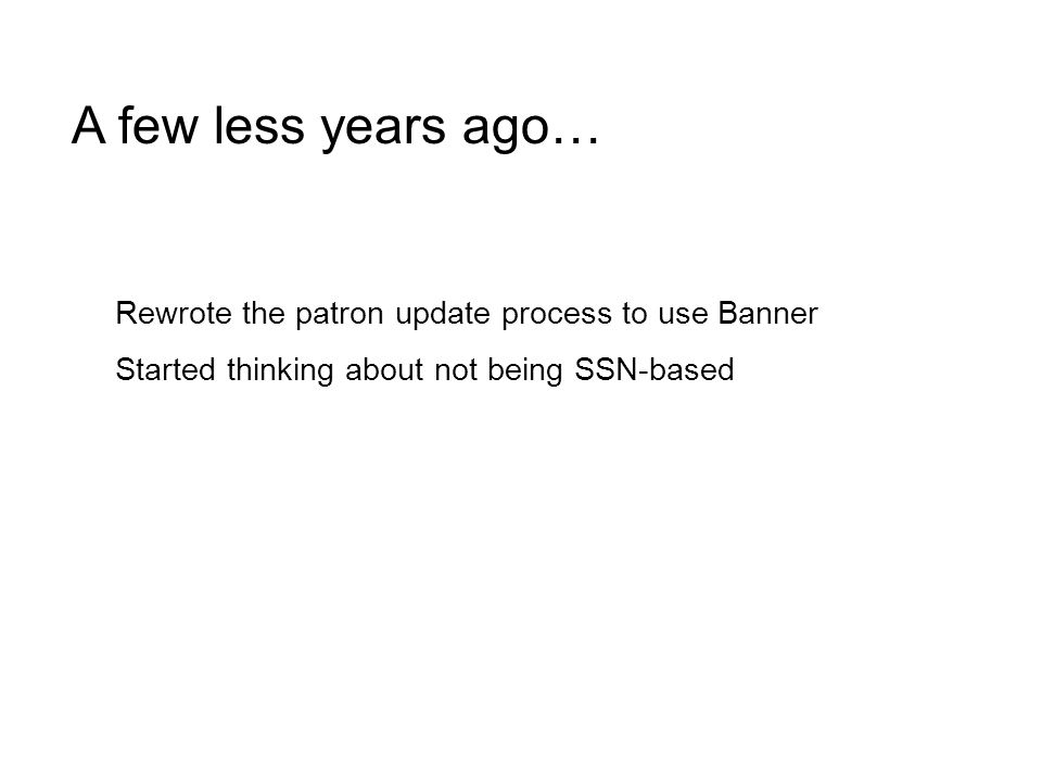 A few less years ago… Rewrote the patron update process to use Banner Started thinking about not being SSN-based