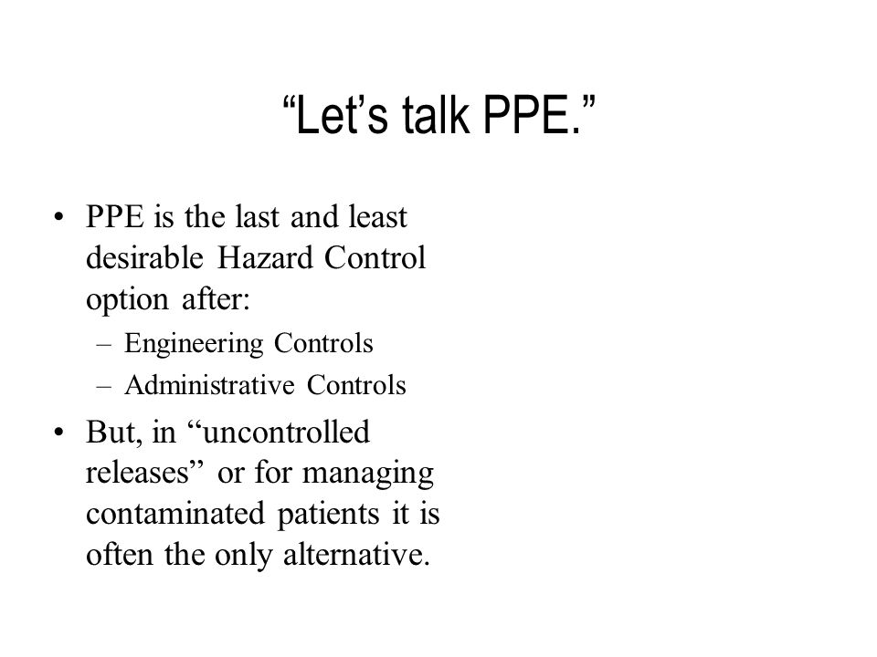 Let's talk PPE. PPE is the last and least desirable Hazard Control option after: –Engineering Controls –Administrative Controls But, in uncontrolled releases or for managing contaminated patients it is often the only alternative.