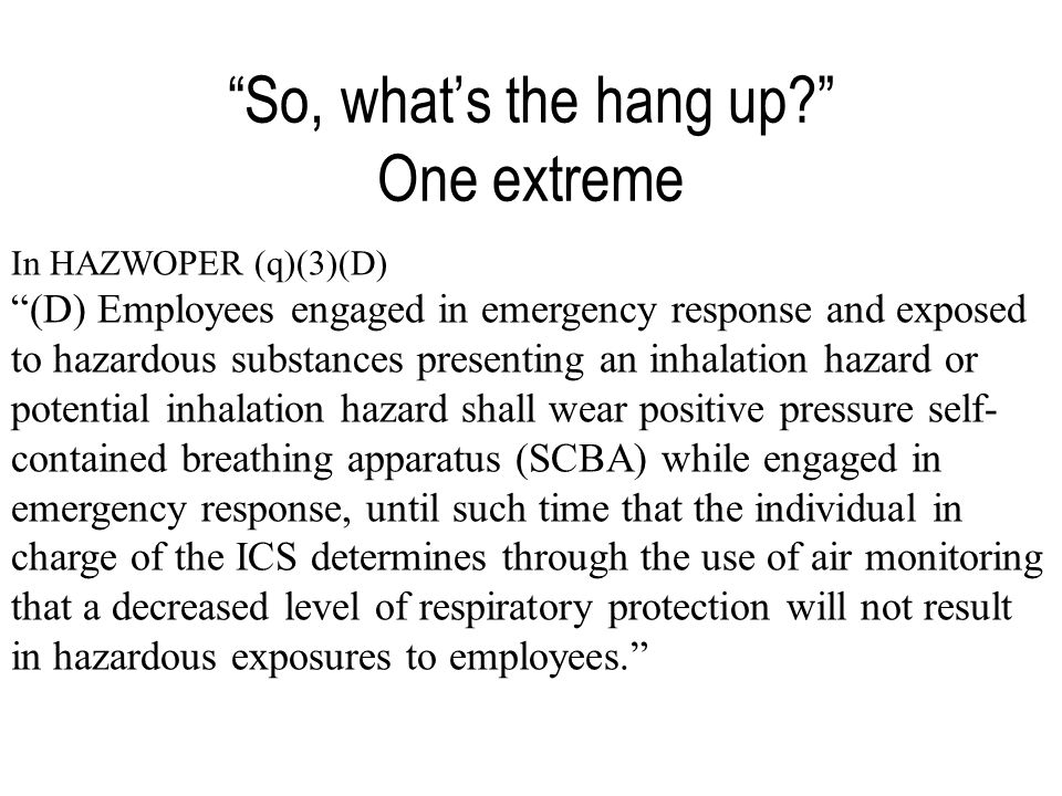 So, what's the hang up One extreme In HAZWOPER (q)(3)(D) (D) Employees engaged in emergency response and exposed to hazardous substances presenting an inhalation hazard or potential inhalation hazard shall wear positive pressure self- contained breathing apparatus (SCBA) while engaged in emergency response, until such time that the individual in charge of the ICS determines through the use of air monitoring that a decreased level of respiratory protection will not result in hazardous exposures to employees.