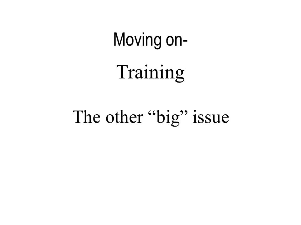 Moving on- Training The other big issue