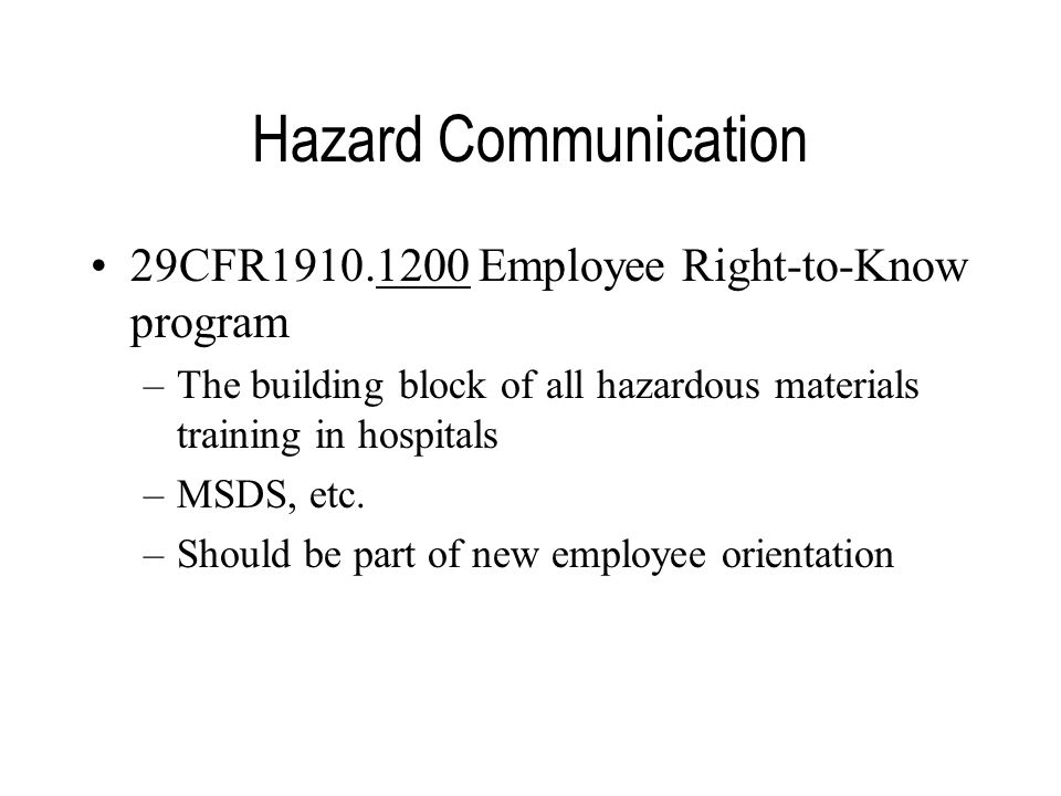 Hazard Communication 29CFR1910.1200 Employee Right-to-Know program –The building block of all hazardous materials training in hospitals –MSDS, etc.