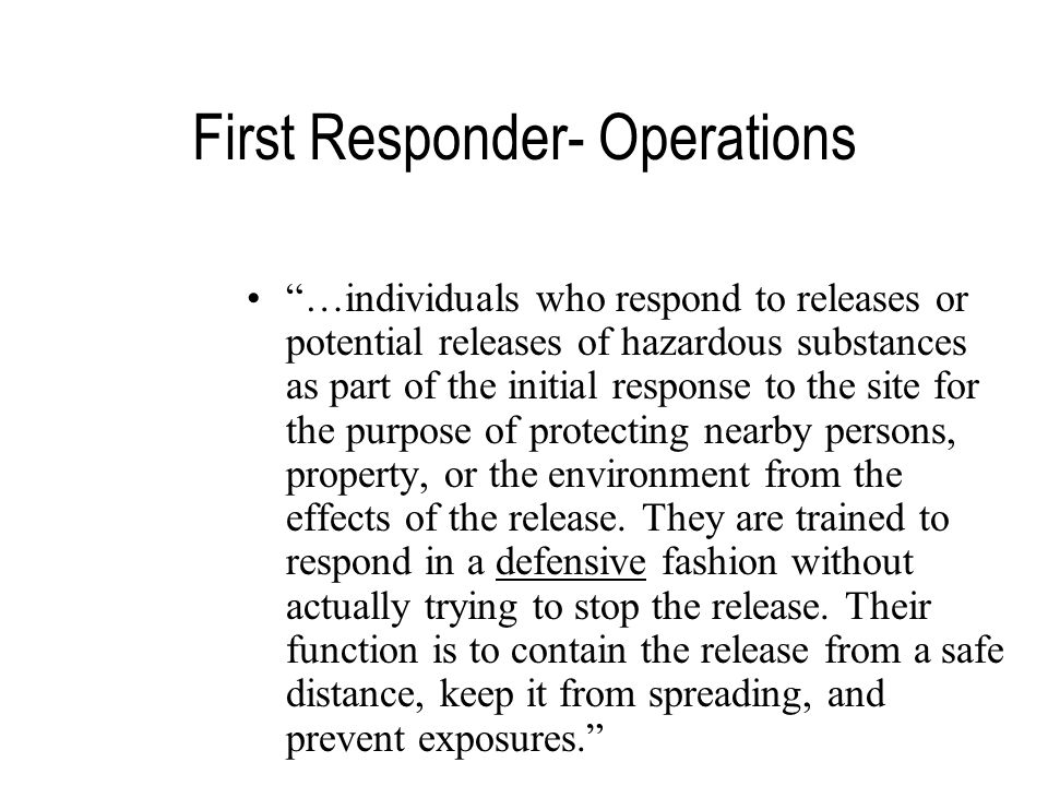 First Responder- Operations …individuals who respond to releases or potential releases of hazardous substances as part of the initial response to the site for the purpose of protecting nearby persons, property, or the environment from the effects of the release.
