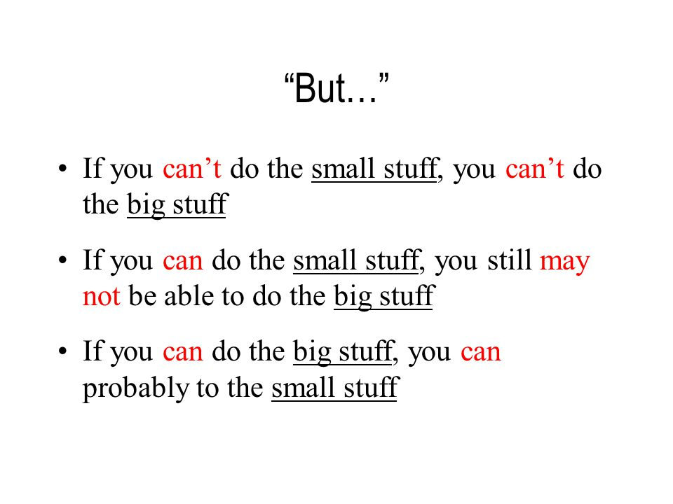 But… If you can't do the small stuff, you can't do the big stuff If you can do the small stuff, you still may not be able to do the big stuff If you can do the big stuff, you can probably to the small stuff
