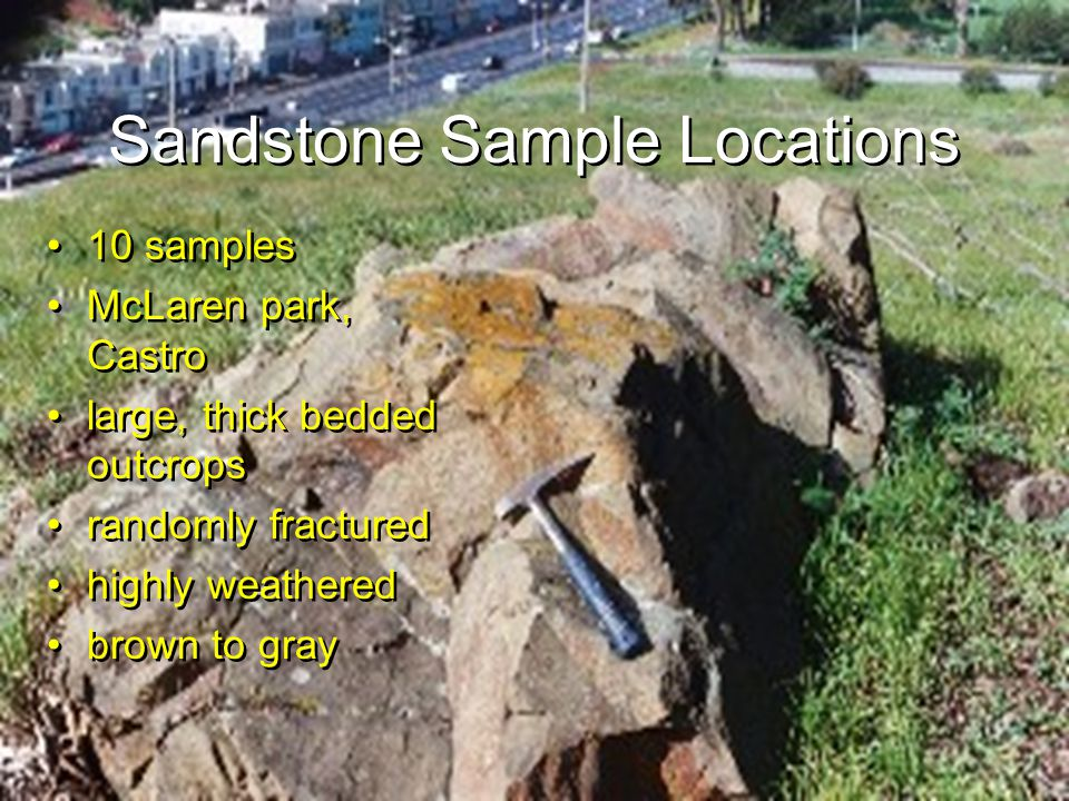 Sandstone Sample Locations 10 samples McLaren park, Castro large, thick bedded outcrops randomly fractured highly weathered brown to gray 10 samples McLaren park, Castro large, thick bedded outcrops randomly fractured highly weathered brown to gray
