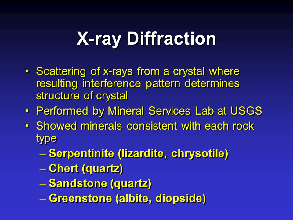 X-ray Diffraction Scattering of x-rays from a crystal where resulting interference pattern determines structure of crystal Performed by Mineral Services Lab at USGS Showed minerals consistent with each rock type –Serpentinite (lizardite, chrysotile) –Chert (quartz) –Sandstone (quartz) –Greenstone (albite, diopside) Scattering of x-rays from a crystal where resulting interference pattern determines structure of crystal Performed by Mineral Services Lab at USGS Showed minerals consistent with each rock type –Serpentinite (lizardite, chrysotile) –Chert (quartz) –Sandstone (quartz) –Greenstone (albite, diopside)
