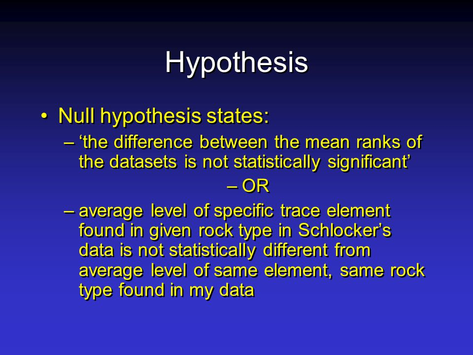 Hypothesis Null hypothesis states: –'the difference between the mean ranks of the datasets is not statistically significant' –OR –average level of specific trace element found in given rock type in Schlocker's data is not statistically different from average level of same element, same rock type found in my data Null hypothesis states: –'the difference between the mean ranks of the datasets is not statistically significant' –OR –average level of specific trace element found in given rock type in Schlocker's data is not statistically different from average level of same element, same rock type found in my data