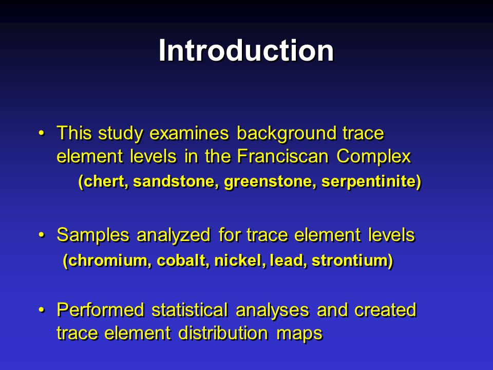 Introduction This study examines background trace element levels in the Franciscan Complex (chert, sandstone, greenstone, serpentinite) Samples analyzed for trace element levels (chromium, cobalt, nickel, lead, strontium) Performed statistical analyses and created trace element distribution maps This study examines background trace element levels in the Franciscan Complex (chert, sandstone, greenstone, serpentinite) Samples analyzed for trace element levels (chromium, cobalt, nickel, lead, strontium) Performed statistical analyses and created trace element distribution maps