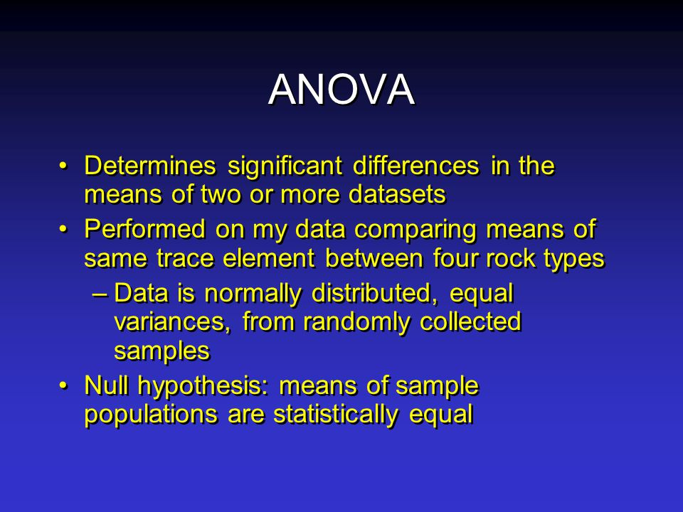 ANOVA Determines significant differences in the means of two or more datasets Performed on my data comparing means of same trace element between four rock types –Data is normally distributed, equal variances, from randomly collected samples Null hypothesis: means of sample populations are statistically equal Determines significant differences in the means of two or more datasets Performed on my data comparing means of same trace element between four rock types –Data is normally distributed, equal variances, from randomly collected samples Null hypothesis: means of sample populations are statistically equal