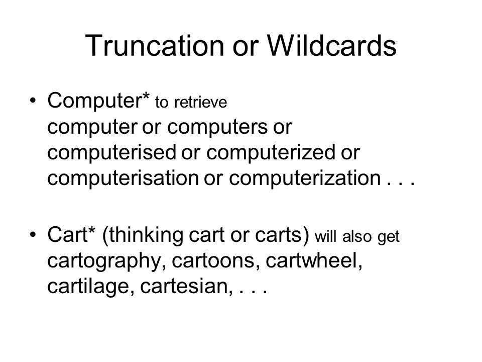 Truncation or Wildcards Computer* to retrieve computer or computers or computerised or computerized or computerisation or computerization... Cart* (th