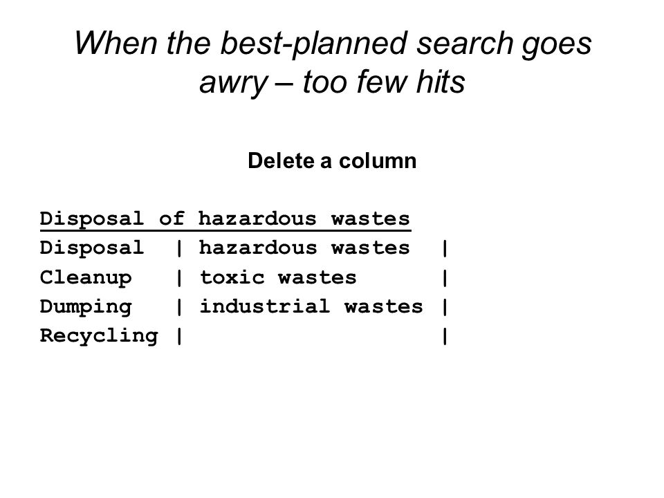 When the best-planned search goes awry – too few hits Delete a column Disposal of hazardous wastes Disposal| hazardous wastes| Cleanup| toxic wastes| Dumping| industrial wastes| Recycling||