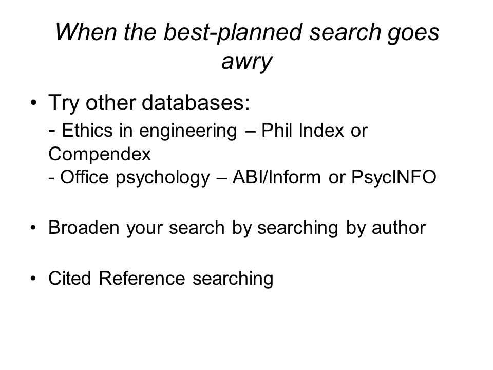 When the best-planned search goes awry Try other databases: - Ethics in engineering – Phil Index or Compendex - Office psychology – ABI/Inform or PsycINFO Broaden your search by searching by author Cited Reference searching