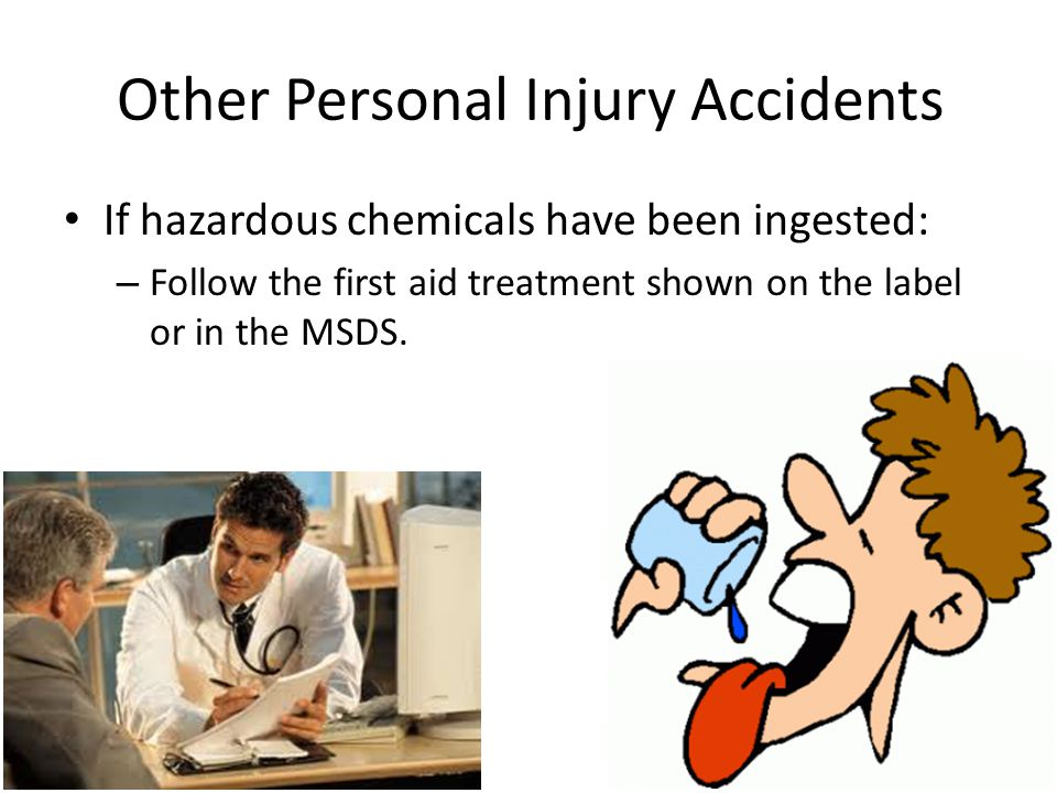 Other Personal Injury Accidents If hazardous chemicals have been ingested: – Follow the first aid treatment shown on the label or in the MSDS.