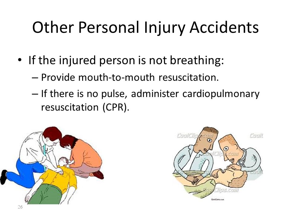 Other Personal Injury Accidents If the injured person is not breathing: – Provide mouth-to-mouth resuscitation.