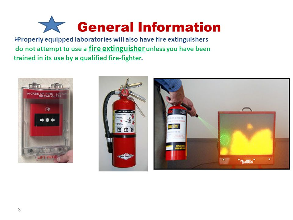 General Information  Properly equipped laboratories will also have fire extinguishers do not attempt to use a fire extinguisher unless you have been trained in its use by a qualified fire-fighter.