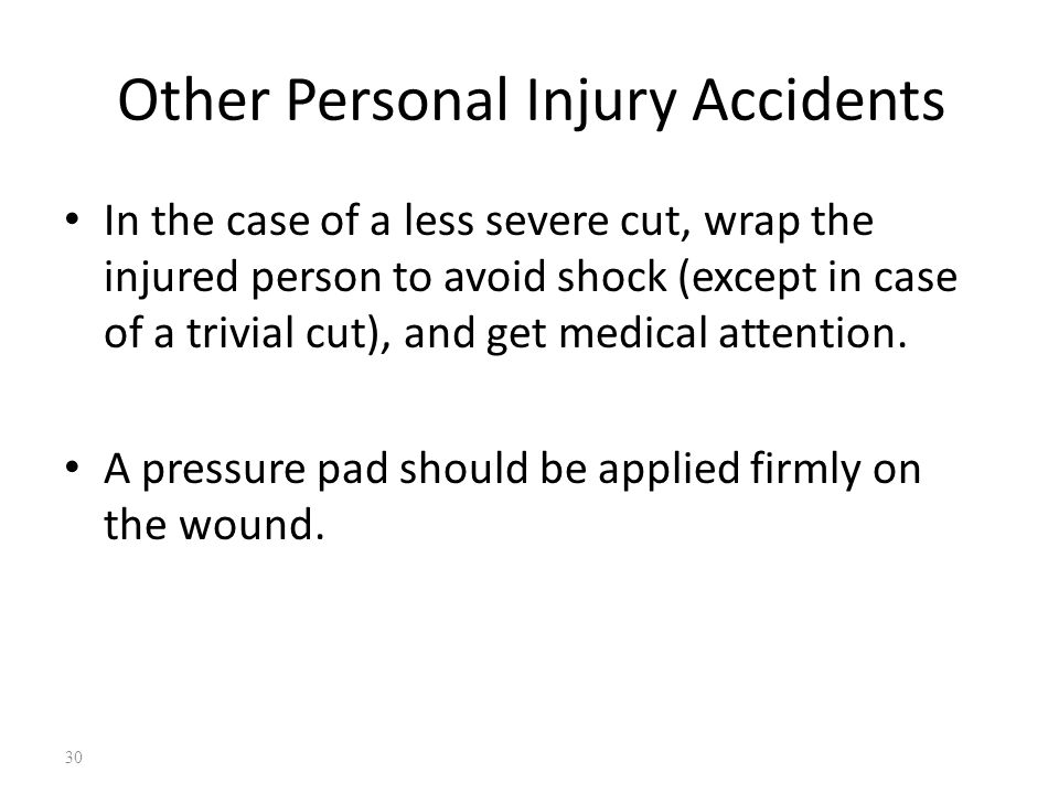 Other Personal Injury Accidents In the case of a less severe cut, wrap the injured person to avoid shock (except in case of a trivial cut), and get medical attention.