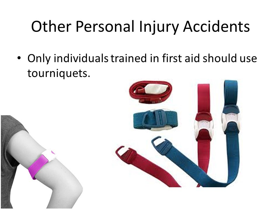 Other Personal Injury Accidents Only individuals trained in first aid should use tourniquets. 31