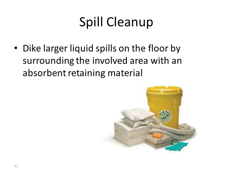 Spill Cleanup Dike larger liquid spills on the floor by surrounding the involved area with an absorbent retaining material 42
