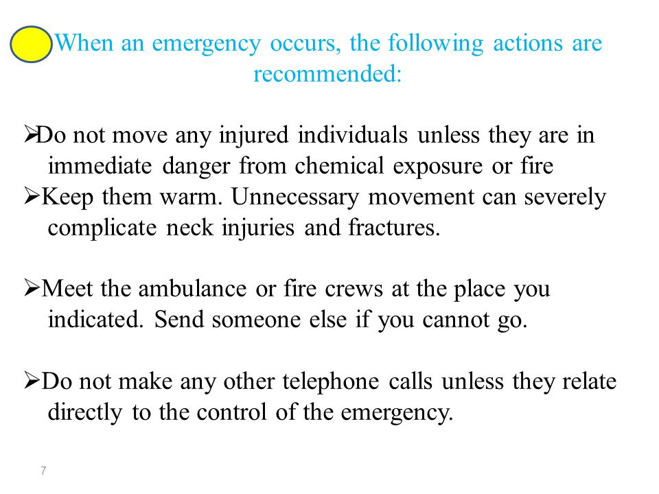 When an emergency occurs, the following actions are recommended:  Do not move any injured individuals unless they are in immediate danger from chemical exposure or fire  Keep them warm.