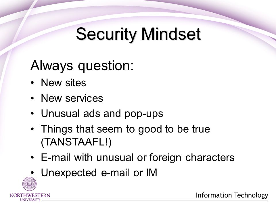 Always question: New sites New services Unusual ads and pop-ups Things that seem to good to be true (TANSTAAFL!) E-mail with unusual or foreign characters Unexpected e-mail or IM Security Mindset