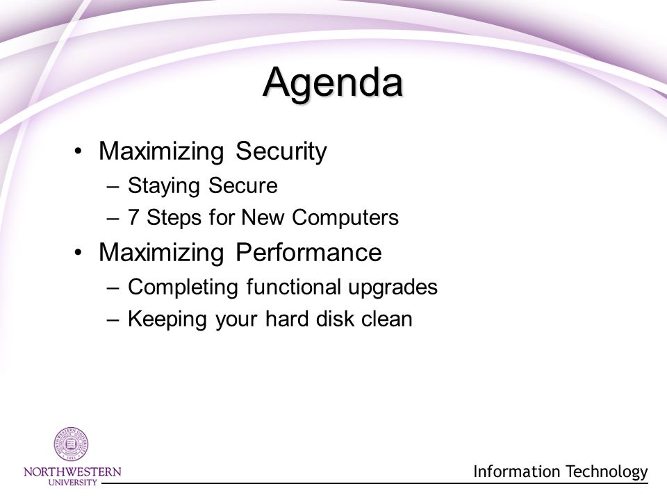 Maximizing Security –Staying Secure –7 Steps for New Computers Maximizing Performance –Completing functional upgrades –Keeping your hard disk clean Agenda